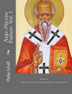 Ante-Nicene Fathers: Volume I. Apostolic Fathers with Justin Martyr and Irenaeus (Volume 1)