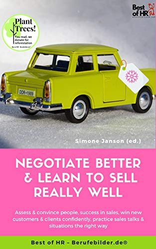 Negotiate Better & Learn to Sell really well: Assess & convince people, success in sales, win new customers & clients confidently, practice sales talks & situations the right way (English Edition)