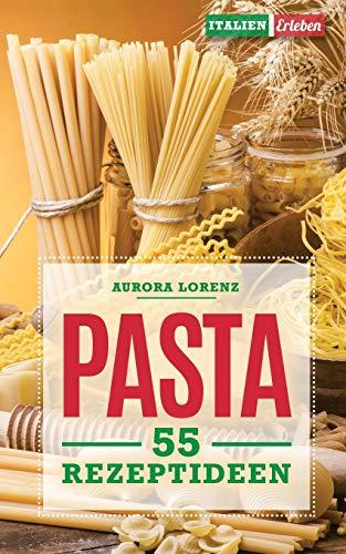 Pasta: 55 Rezeptideen für schnelle und einfache Gerichte. Diese Rezepte helfen Dir und werden immer ein Erfolg
