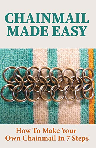 Chainmail Made Easy: How To Make Your Own Chainmail In 7 Steps: Chainmail Jewelry Making (English Edition)