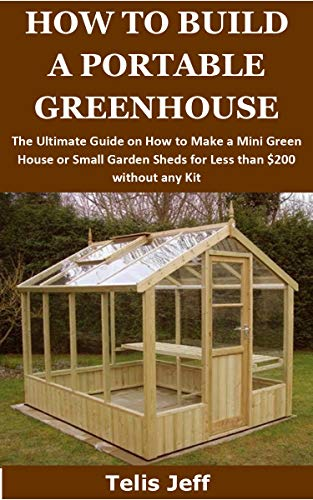 HOW TO BUILD A PORTABLE GREENHOUSE: The Ultimate Guide on How to Make a Mini Green House or Small Garden Sheds for Less than $200 without any Kit
