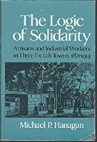 The Logic of Solidarity: Artisans and Industrial Workers in Three French Towns, 1871-1914