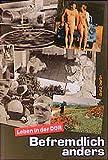 Befremdlich anders. Leben in der DDR: Texte zur Alltags-, Sozial- und Milieugeschichte der DDR-Deutschen