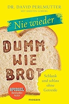 Nie wieder - Dumm wie Brot: Schlank und schlau ohne Getreide (German Edition) by [David Perlmutter, Imke Brodersen]