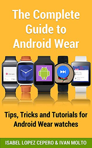 The Complete Guide to Android Wear: Practical Tips, Tricks and Tutorials for Android Wear watches
