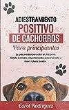 Adiestramiento positivo de cachorros para principiantes: La guía práctica para criar un feliz perro. Elimina los malos comportamientos para ir al baño a través refuerzo positivo.