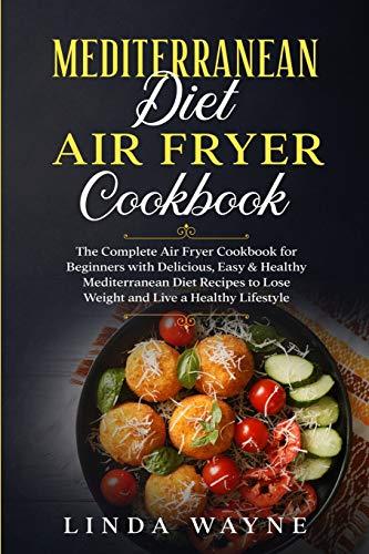 Mediterranean Diet Air Fryer Cookbook: The Complete Air Fryer Cookbook for Beginners with Delicious, Easy & Healthy Mediterranean Diet Recipes to Lose ... Lifestyle (Mediterranean Diet 101, Band 2)