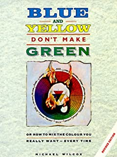 Blue and Yellow Don't Make Green: Or, How To Mix the Colour You Really Want-Every Time