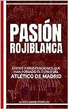 Pasión rojiblanca: Éxitos y frustraciones que han forjado el estilo del Atlético de Madrid (Historias del Atlético de Madrid nº 2)