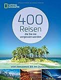Reiseziele weltweit: 400 Reisen, die Sie nie vergessen werden. Traumziele vom Amazonas bis ins Zululand von National Geographic. Vollständig aktualisierte und erweiterte Ausgabe