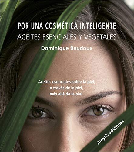 Por una cosmética inteligente. Aceites esenciales y vegetales. Aceites esenciales sobre la piel, a través de la piel, más allá de la piel (Los singulares)