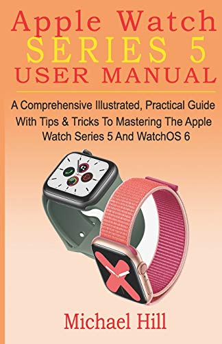 Apple Watch Series 5 User Manual: A Comprehensive Illustrated, Practical Guide with Tips & Tricks to Mastering the Apple Watch Series 5 And WatchOS 6
