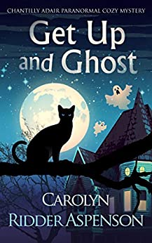Get Up and Ghost: A Chantilly Adair Paranormal Cozy Mystery (The Chantilly Adair Paranormal Cozy Mystery Series Book 1) by [Carolyn Ridder Aspenson]