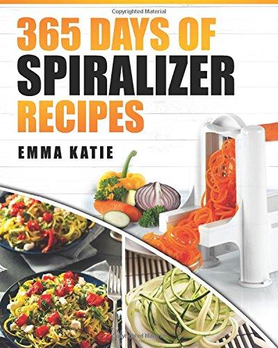 Spiralizer: 365 Days of Spiralizer Recipes (Spiralizer Cookbook, Spiralize Book, Skinny Diet, Cooking, Vegan, Salads, Pasta, Noodle, Instant Pot, Low...