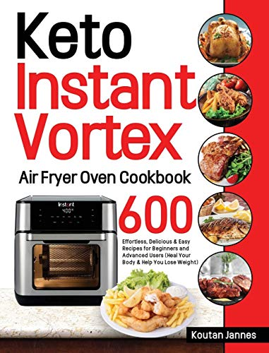 Keto Instant Vortex Air Fryer Oven Cookbook: 600 Effortless, Delicious & Easy Recipes for Beginners and Advanced Users (Heal Your Body & Help You Lose Weight)