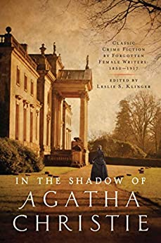 In the Shadow of Agatha Christie: Classic Crime Fiction by Forgotten Female Writers: 1850-1917 by [Leslie S Klinger]