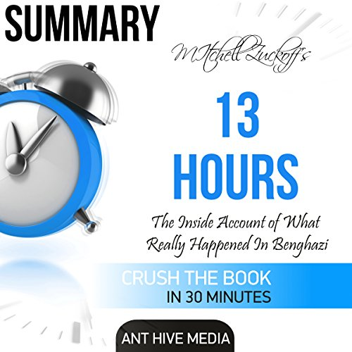 Summary of Mitchell Zuckoff's 13 Hours: The Inside Account of What Really Happened in Benghazi Audiobook By Ant Hive Media cover art