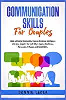 Communication Skills for Couples: Build a Mindful Relationship, Improve Emotional Intelligence and Grow Empathy for Each Other. Improve Confidence, Persuasion, Influence, and Social Skills.
