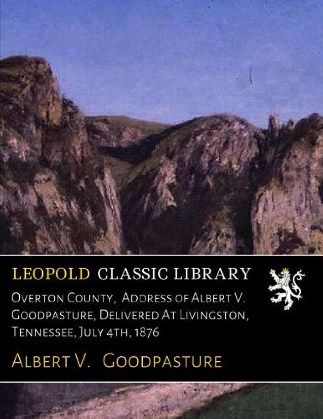 商業の倫理的名門Overton County,  Address of Albert V. Goodpasture, Delivered At Livingston, Tennessee, July 4th, 1876