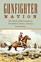 Gunfighter Nation: The Myth of the Frontier in Twentieth-Century America