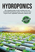 Hydroponics: The Complete Guide To Start Creating Your Own Sustainable Hydroponic Garden. You Can Learn How To Grow Fruit, Vegetables, And Herbs Without Soil.