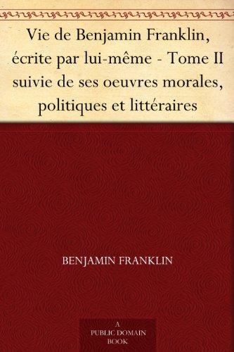 Couverture du livre Vie de Benjamin Franklin, écrite par lui-même - Tome II suivie de ses oeuvres morales, politiques et littéraires