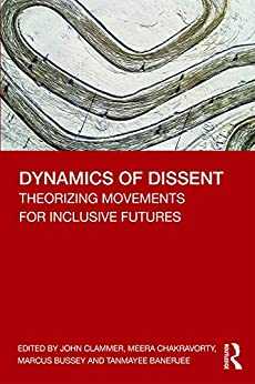 Dynamics of Dissent: Theorizing Movements for Inclusive Futures by [John Clammer, Meera Chakravorty, Marcus Bussey, Tanmayee Banerjee]