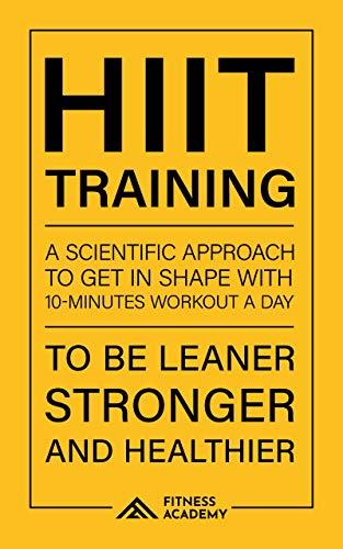 Hiit Training and Workout Motivation: a Scientific Approach to Get in Shape with 10-Minutes Workout Routines a Day: To be Leaner, Stronger and Healthier (Fitness Training)