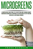Microgreens: A Comprehensive Guide From A To Z In Everything About Growing Gourmet Microgreens Indoor With Hydroponics System And How To Start Your Own Successful & Sustainable Business.