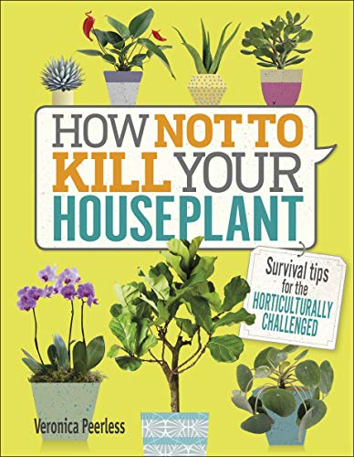 How Not to Kill Your Houseplant: Survival Tips for the Horticulturally Challenged by [Veronica Peerless]