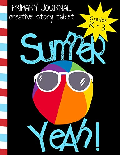 Primary Journal Creative Story Tablet Grades K - 3: Sumer Yeah! Sunglasses on Beach Ball Funny Design; Notebook for Kindergarten Through 3rd Grade; 75 ... Story Notebook for Kids; 8 1/2