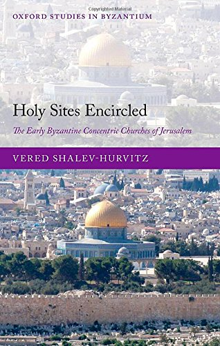 Download Holy Sites Encircled: The Early Byzantine Concentric Churches of Jerusalem (Oxford Studies in Byzantium) 0199653771