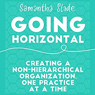 Going Horizontal     Creating a Non-Hierarchical Organization, One Practice at a Time              Written by:                                                                                                                                 Samantha Slade                               Narrated by:                                                                                                                                 Sandy Weaver                      Length: 4 hrs and 42 mins     2 ratings     Overall 5.0