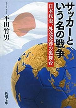 [平田 竹男]のサッカーという名の戦争―日本代表、外交交渉の裏舞台―(新潮文庫)