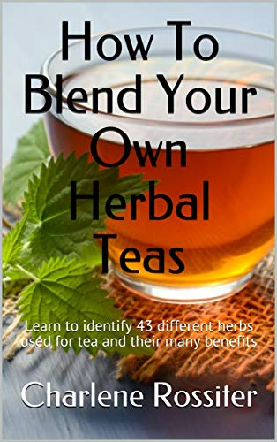 How To Blend Your Own Herbal Teas: Learn to identify 43 different herbs used for tea and their many benefits by [Charlene Rossiter]