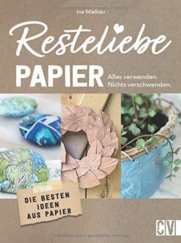 Resteliebe Papier - Alles verwenden, nichts verschwenden! Die besten Ideen aus Papier. Die brandneue Reihe rund um Recycling! Deko-Objekte, Accessoires und praktische DIY-Projekte aus Altpapier