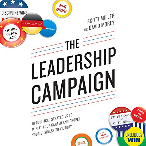 The Leadership Campaign     10 Political Strategies to Win at Your Career and Propel Your Business to Victory              By:                                                                                                                                 Scott Miller,                                                                                        David Morey                               Narrated by:                                                                                                                                 Jeff Cummings                      Length: 6 hrs and 51 mins     8 ratings     Overall 4.3
