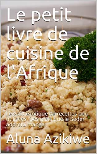 Le petit livre de cuisine de l'Afrique: Le goût exotique de recettes peu utilisées. Des plats que le Seder adorera manger