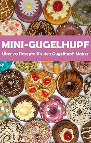 Mini-Gugelhupf - Über 70 leckere Rezepte für den Gugelhupf-Maker: Süße und herzhafte Mini-Kuchen aus dem Gugelhupf-Bäcker