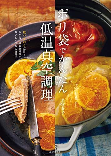 ポリ袋でかんたん低温真空調理: 放っておくだけ! 衛生的で栄養を逃さずおいしく作れる調理法