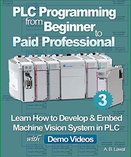 PLC Programming from Beginner to Paid Professional: Learn How to Develop & Embed Machine Vision System in PLC with Demo Videos (English Edition)