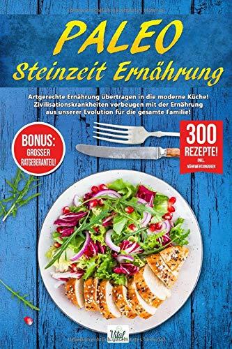 PALEO - STEINZEIT ERNÄHRUNG: Artgerechte Ernährung übertragen in die moderne Küche! Zivilisationskrankheiten vorbeugen...