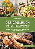 Das Grillbuch für den Thermomix: Über 80 Rezepte für Soßen, Marinaden, Beilagen und Brote