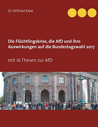 Die Flüchtlingskrise, die AfD und ihre Auswirkungen auf die Bundestagswahl 2017: mit 16 Thesen zur AfD