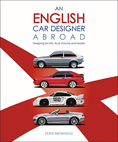 Birtwhistle, P: English Car Designer Abroad: Designing for Gm, Audi, Porsche and Mazda