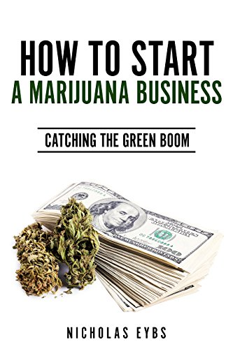 How To Start A Marijuana Business: Catching The Green Boom (English Edition)