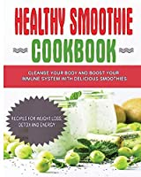 Healthy Smoothie Cookbook: Cleanse Your Body and Boost Your Immune System with Delicious Smoothies - Recipes for Weight Loss, Detox and Energy