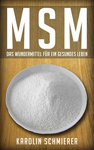 MSM: Das Wundermittel für ein gesundes Leben ohne Krankheiten (Allergien, Immunsystem, Entzündungen, Anti-Aging, Gelenke, Akne, körperliche Beschwerden, Haut, Schmerzen, Magen, Darm)