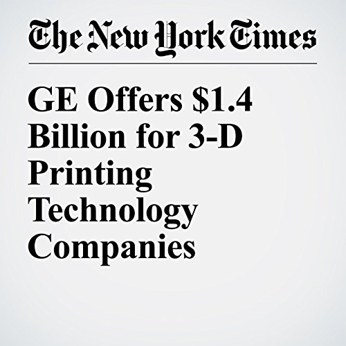 GE Offers $1.4 Billion for 3-D Printing Technology Companies cover art