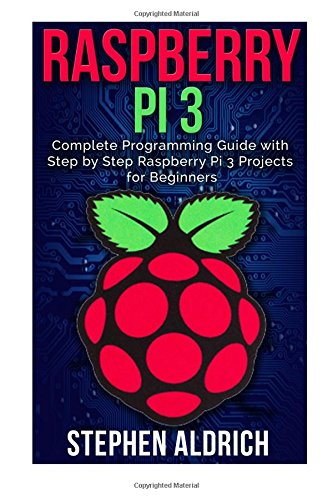 Raspberry Pi 3: Complete Programming Guide with Step by Step Raspberry Pi 3 Projects for Beginners: (Python, Programming Blueprint)